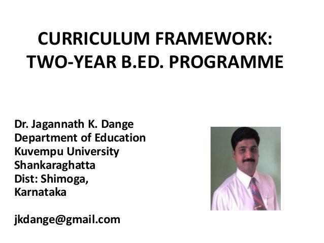 CURRICULUM FRAMEWORK: TWO-YEAR B.ED. PROGRAMME Dr. Jagannath K. Dange Department of Education Kuvempu University Shankarag...