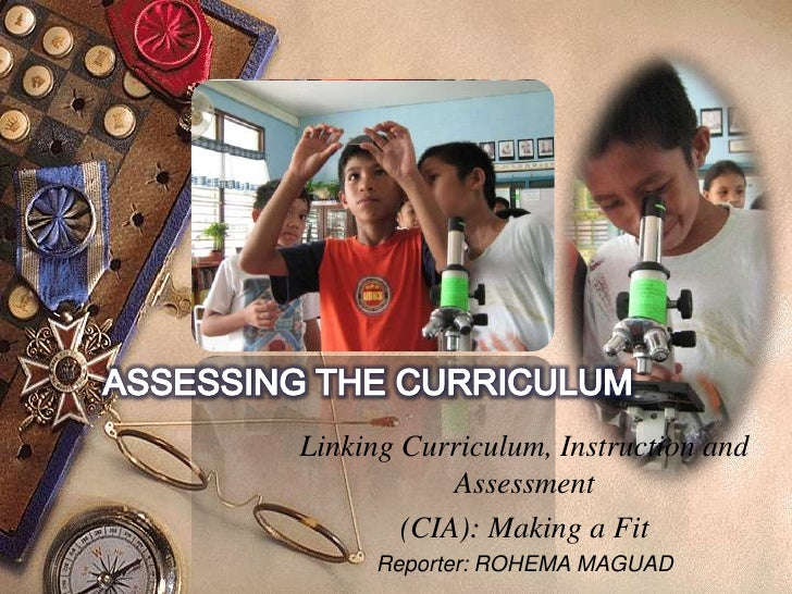 ASSESSING THE CURRICULUM<br />Linking Curriculum, Instruction and Assessment<br />(CIA): Making a Fit<br />Reporter: ROHEM...