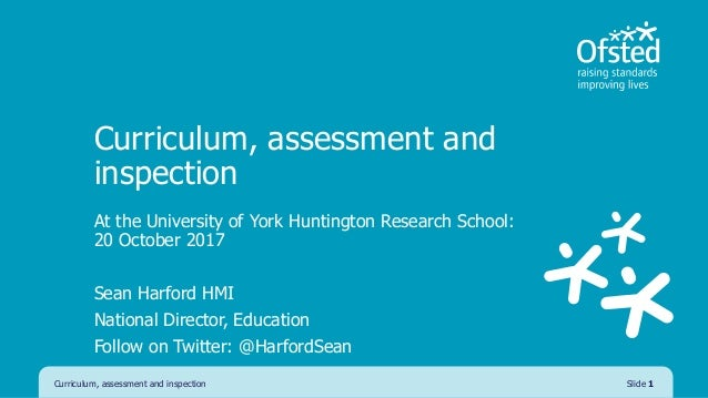 Curriculum, assessment and inspection At the University of York Huntington Research School: 20 October 2017 Sean Harford H...