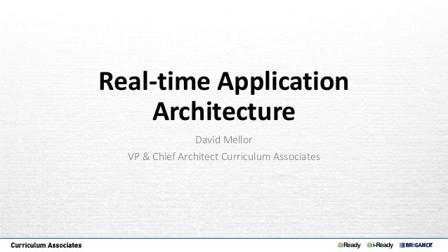 Real-time Application Architecture David Mellor VP & Chief Architect Curriculum Associates