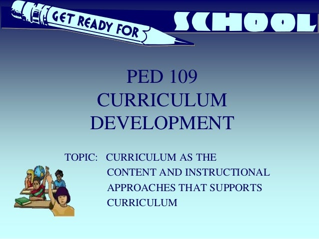 PED 109 CURRICULUM DEVELOPMENT TOPIC: CURRICULUM AS THE CONTENT AND INSTRUCTIONAL APPROACHES THAT SUPPORTS CURRICULUM