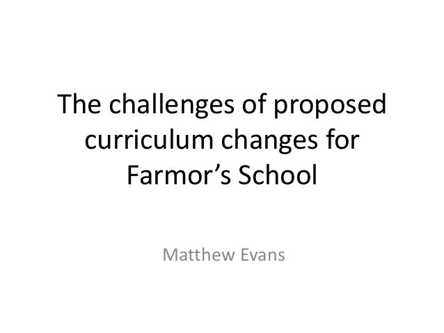 The challenges of proposed  curriculum changes for     Farmor's School        Matthew Evans