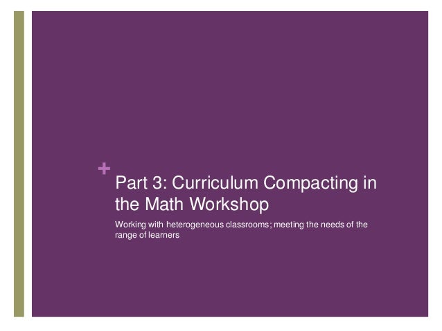 +  Part 3: Curriculum Compacting in the Math Workshop Working with heterogeneous classrooms; meeting the needs of the rang...