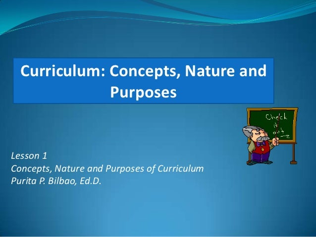 Curriculum: Concepts, Nature and              PurposesLesson 1Concepts, Nature and Purposes of CurriculumPurita P. Bilbao,...