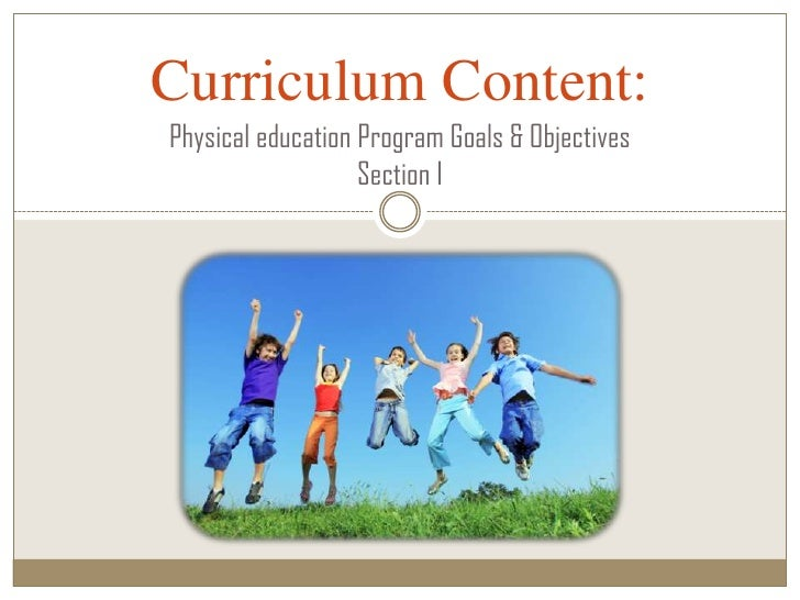 Curriculum Content:Physical education Program Goals & Objectives                   Section I