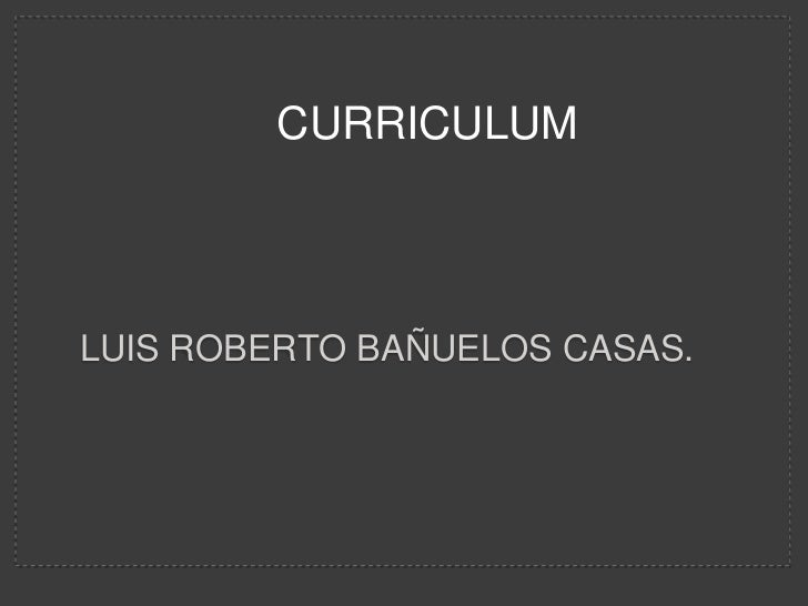 CURRICULUM <br />Luis Roberto Bañuelos casas.<br />