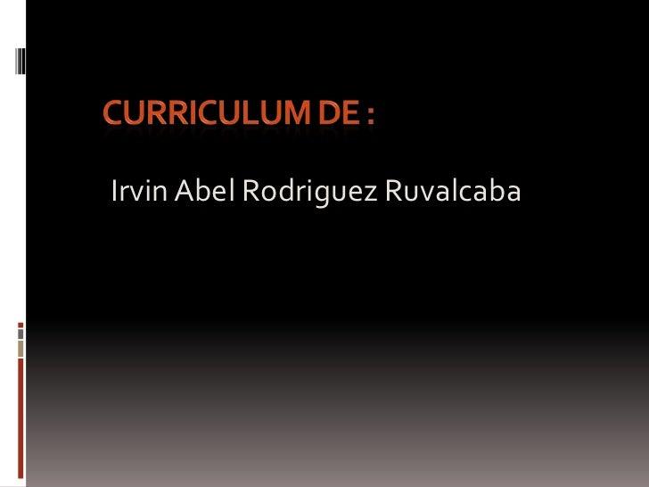 Curriculum de :<br />Irvin Abel Rodriguez Ruvalcaba<br />