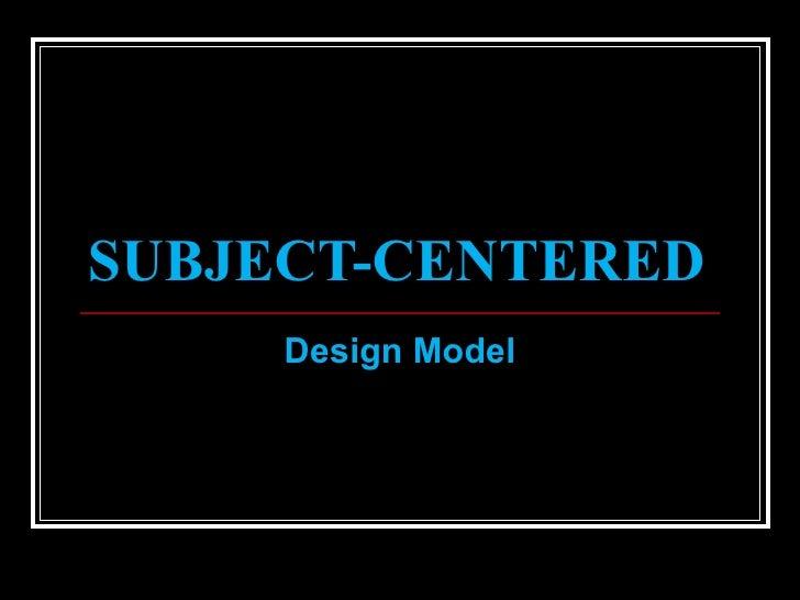 subject centered curriculum design with examples Broad-fields design is in response to one of the major weaknesses of subject-centered design recall, that one concern with subject-centered design was a lack of integration.