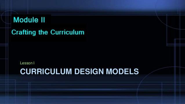 Lesson I  CURRICULUM DESIGN MODELS
