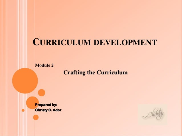 CURRICULUM DEVELOPMENT Module 2  Crafting the Curriculum  Prepared by:  Christy C. Ador