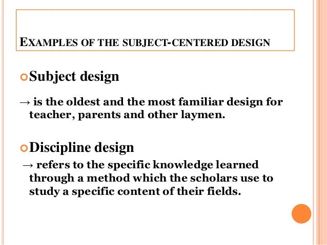 advantages of subject centered curriculum design Subjects are related to one another but each subject a maintains its identify 3 correlation design examples of subject-centered curriculum: 4 broad field design/interdisciplinary this design was made to prevent the compartmentalization of subjects and integrate the contents that are related to each other 12.