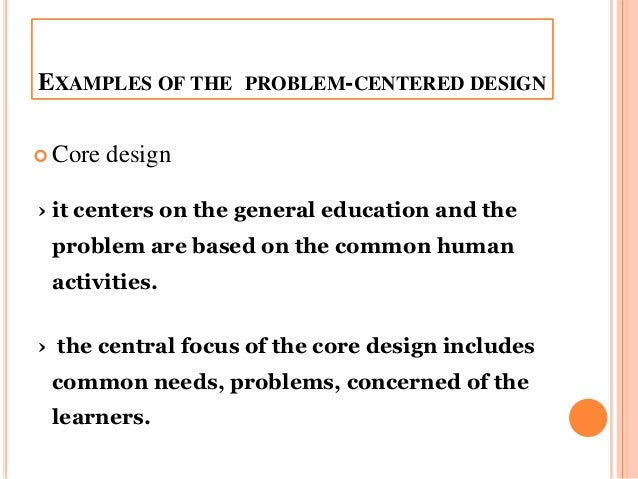 problem centered design life situation core social reconstructionist design Spokepersons for the life-centered design core is problem centered as opposed to learner centered social problems and reconstructionist designs.