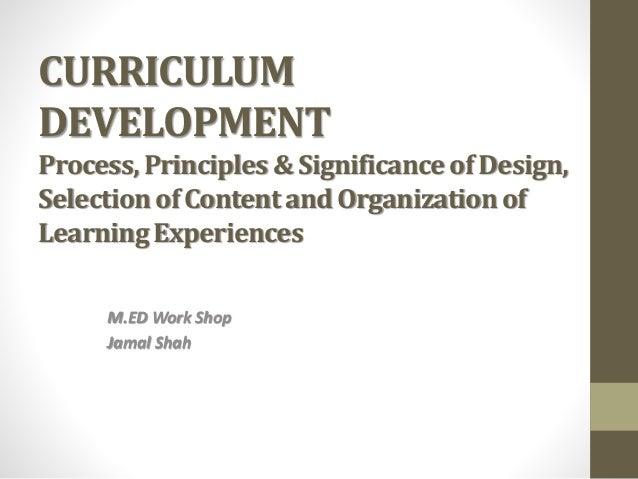 CURRICULUM DEVELOPMENT Process,Principles & Significance of Design, Selectionof Content and Organizationof LearningExperie...