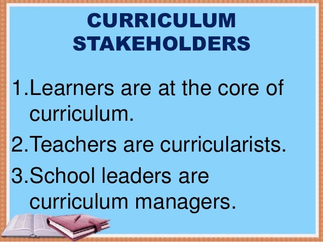 importance of stakeholders in curriculum development Roles of stakeholders role of parents parents play the primary role in the sexuality education of their children to communicate a clear and consistent message to our children, parents should be involved in the delivery of sexuality education.