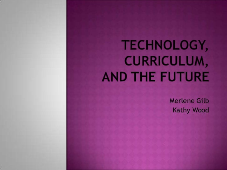 Technology, Curriculum, and the Future<br />Merlene Gilb<br /> Kathy Wood<br />