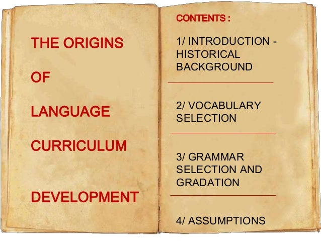 CONTENTS :  THE ORIGINS OF LANGUAGE  CURRICULUM DEVELOPMENT  1/ INTRODUCTION HISTORICAL BACKGROUND 2/ VOCABULARY SELECTION...