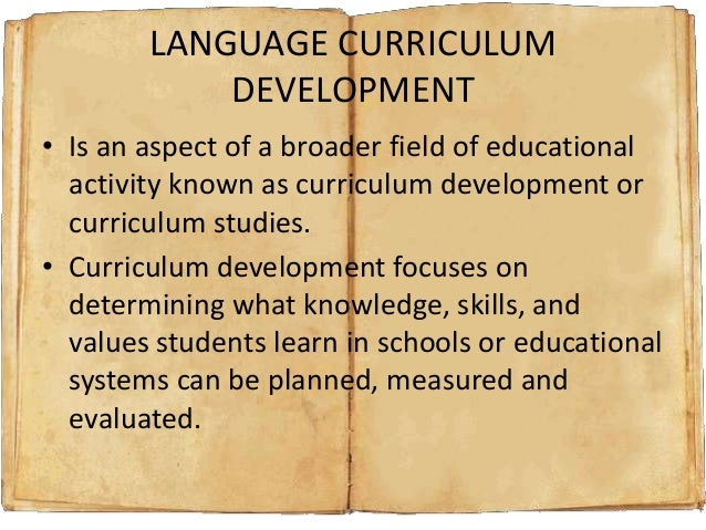 LANGUAGE CURRICULUM DEVELOPMENT • Is an aspect of a broader field of educational activity known as curriculum development ...