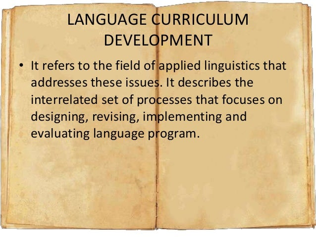 LANGUAGE CURRICULUM DEVELOPMENT • It refers to the field of applied linguistics that addresses these issues. It describes ...