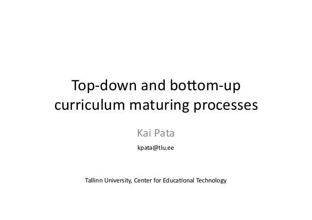 Top-‐down  and  bo+om-‐up  curriculum  maturing  processes  Kai  Pata  kpata@tlu.ee  Tallinn  University,  Center  for  ...