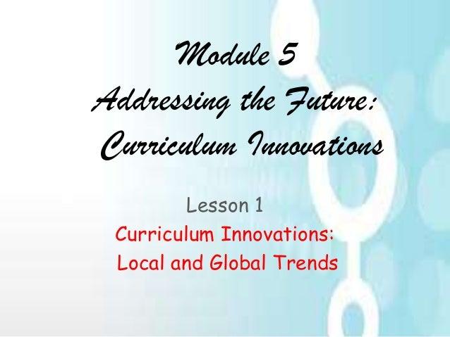 Module 5 Addressing the Future: Curriculum Innovations Lesson 1 Curriculum Innovations: Local and Global Trends