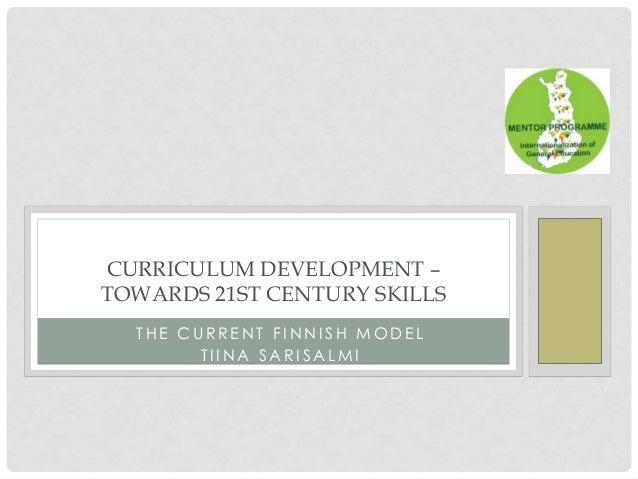 CURRICULUM DEVELOPMENT – TOWARDS 21ST CENTURY SKILLS THE CURRENT FINNISH MODEL TIINA SARISALMI