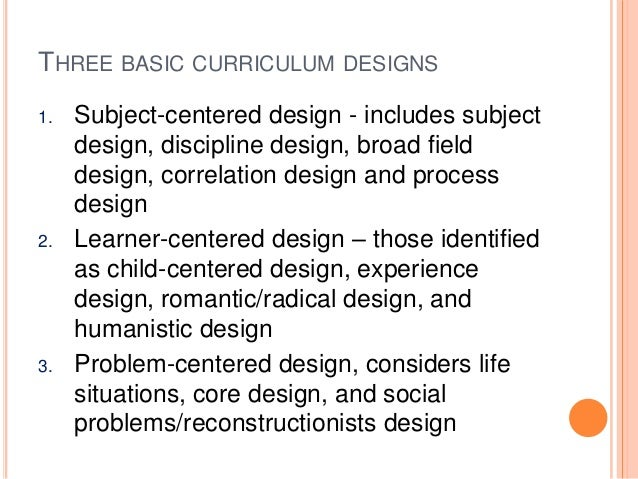subject centered design curriculum Subject centered designs are the most popular and widely used schools have a strong history of academic rationalism furthermore, the materials available for school use also reflect content organization.