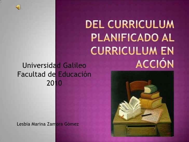 Del curriculum planificado al curriculum en acción<br />Universidad Galileo <br />Facultad de Educación<br />2010<br />Les...