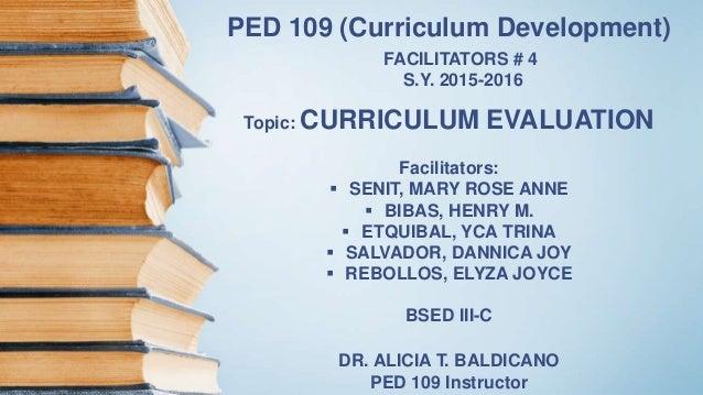 PED 109 (Curriculum Development) FACILITATORS # 4 S.Y. 2015-2016 Topic: CURRICULUM EVALUATION Facilitators:  SENIT, MARY ...