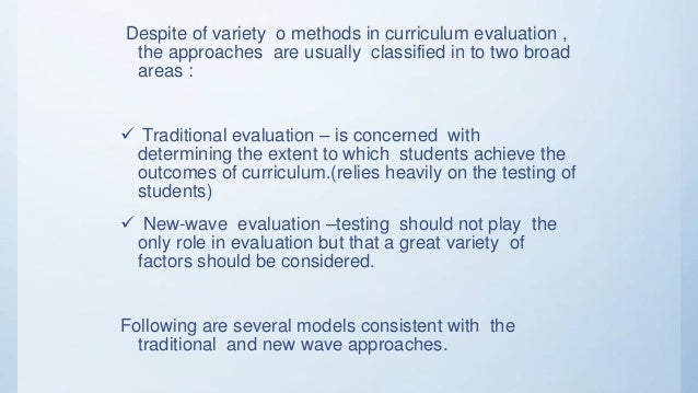 curriculum evaluation Instruments (wiles & bondi, 1989) curriculum evaluation is clearly a process by which we attempt to gauge the value and effectiveness of any piece of educational activity which could be a rational project, or a piece of work under taken by or with pupils ❖ purpose of curriculum evaluation educational prepares.