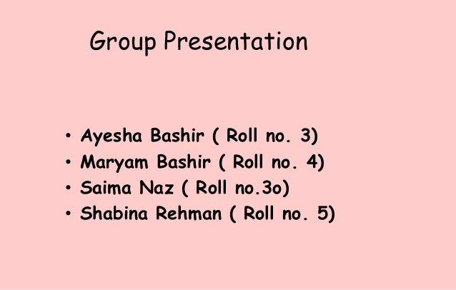 Group Presentation• Ayesha Bashir ( Roll no. 3)• Maryam Bashir ( Roll no. 4)• Saima Naz ( Roll no.3o)• Shabina Rehman ( Ro...