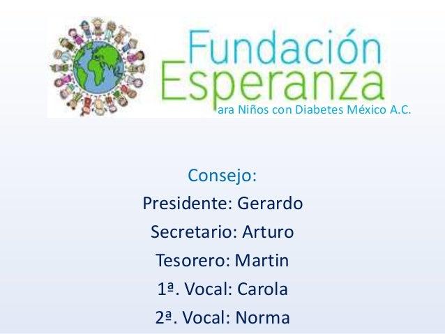 ara Niños con Diabetes México A.C. Consejo: Presidente: Gerardo Secretario: Arturo Tesorero: Martin 1ª. Vocal: Carola 2ª. ...