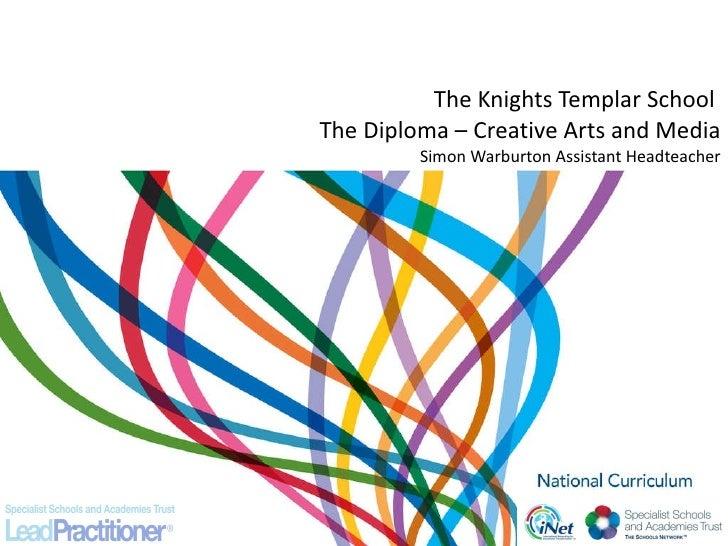 The Knights Templar School  The Diploma – Creative Arts and Media Simon Warburton Assistant Headteacher