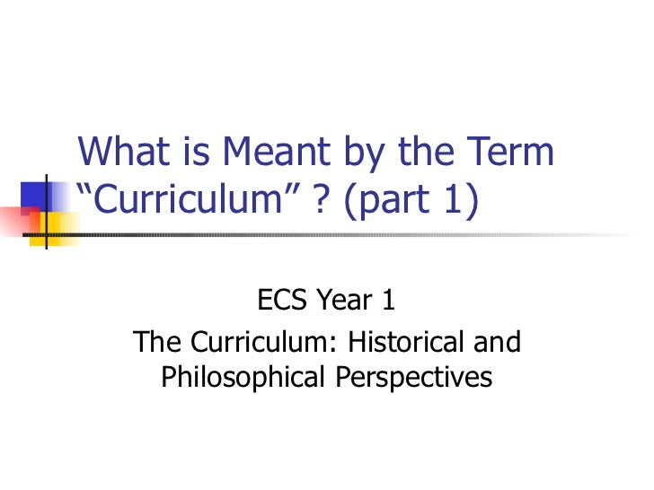 """What is Meant by the Term """"Curriculum"""" ? (part 1) ECS Year 1 The Curriculum: Historical and Philosophical Perspectives"""