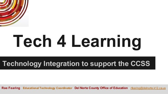 Tech 4 Learning Technology Integration to support the CCSS Rae Fearing Educational Technology Coordinator Del Norte County...