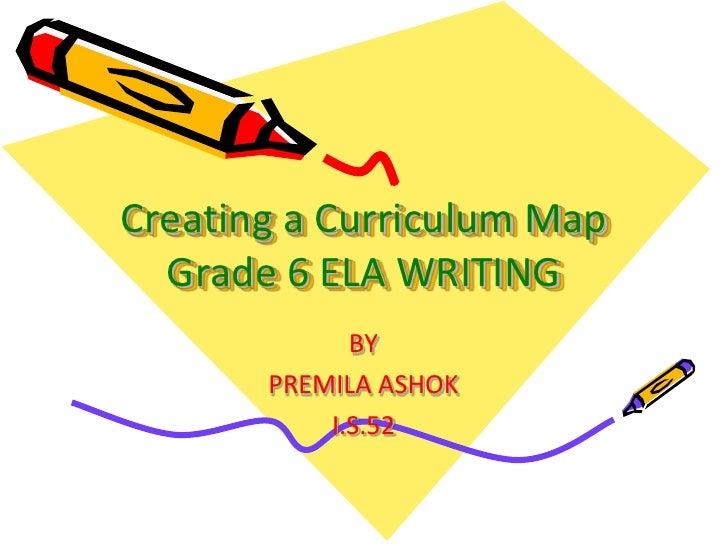 Creating a Curriculum Map  Grade 6 ELA WRITING             BY       PREMILA ASHOK           I.S.52