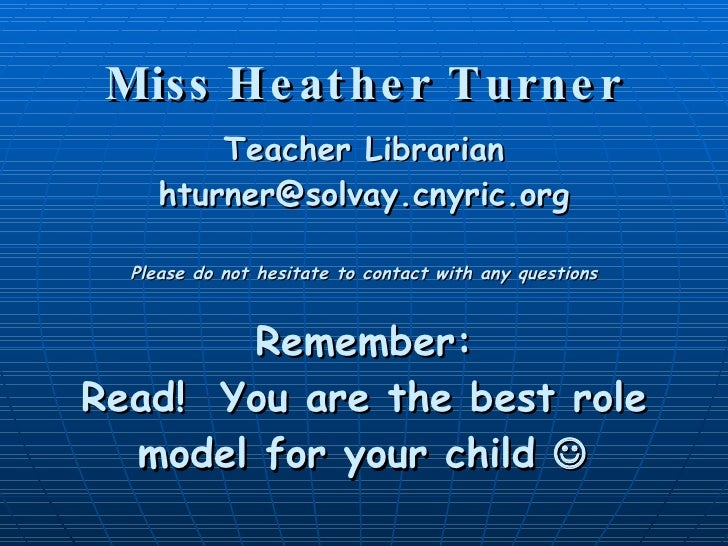 Miss Heather Turner Teacher Librarian [email_address] Please do not hesitate to contact with any questions Remember: Read!...