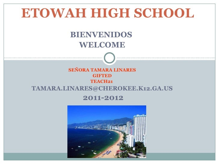 BIENVENIDOS  WELCOME SEÑORA TAMARA LINARES GIFTED TEACH21  [email_address]  2011-2012   ETOWAH HIGH SCHOOL
