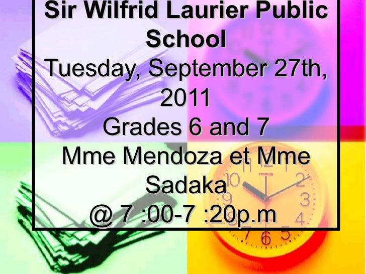 Agenda Sir Wilfrid Laurier Public School Tuesday, September 27th, 2011 Grades 6 and 7 Mme Mendoza et Mme Sadaka @ 7:00-7...