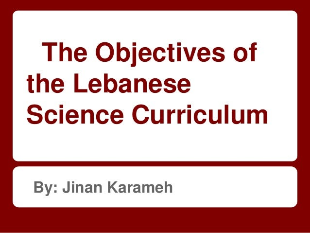 The Objectives of the Lebanese Science Curriculum By: Jinan Karameh