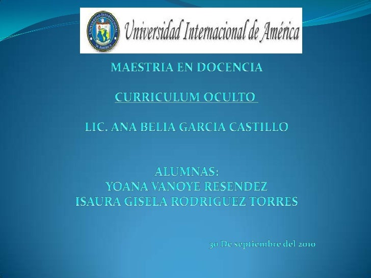 MAESTRIA EN DOCENCIA<br />CURRICULUM OCULTO<br />LIC. ANA BELIA GARCIA CASTILLO<br /><br />ALUMNAS: <br />YOANA VANOYE R...