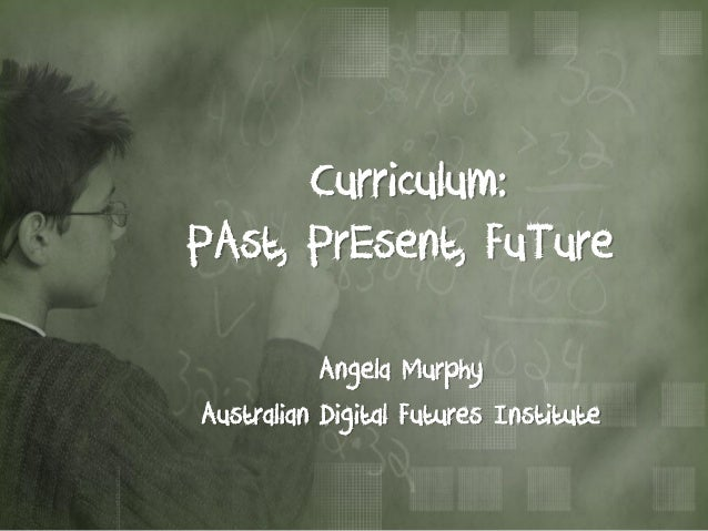 Curriculum:PAst, PrEsent, FuTure           Angela MurphyAustralian Digital Futures Institute