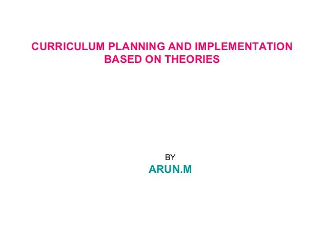 CURRICULUM PLANNING AND IMPLEMENTATIONBASED ON THEORIESBYARUN.M