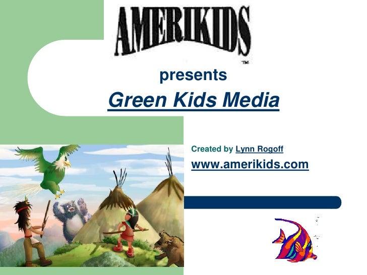 1<br />March 31, 2010<br /> presents Green Kids Media<br />1<br />Created by Lynn Rogoff<br />www.amerikids.com<br />