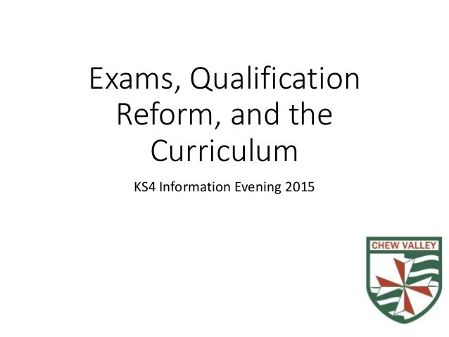 Exams, Qualification Reform, and the Curriculum KS4 Information Evening 2015