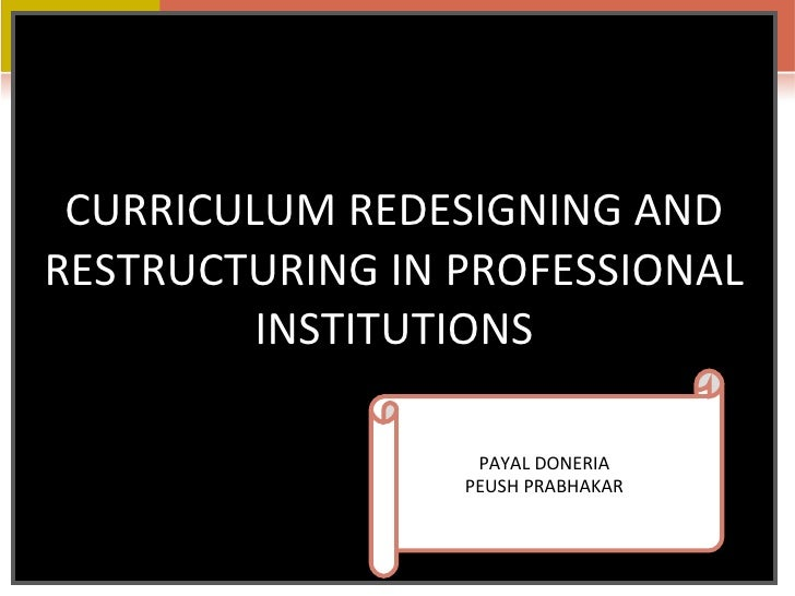 CURRICULUM REDESIGNING AND RESTRUCTURING IN PROFESSIONAL INSTITUTIONS PAYAL DONERIA  PEUSH PRABHAKAR