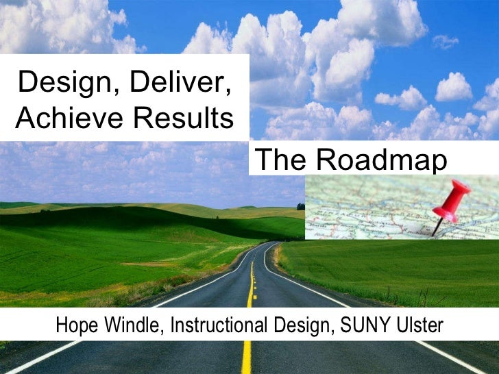 Design, Deliver, Achieve Results Hope Windle, Instructional Design, SUNY Ulster The Roadmap