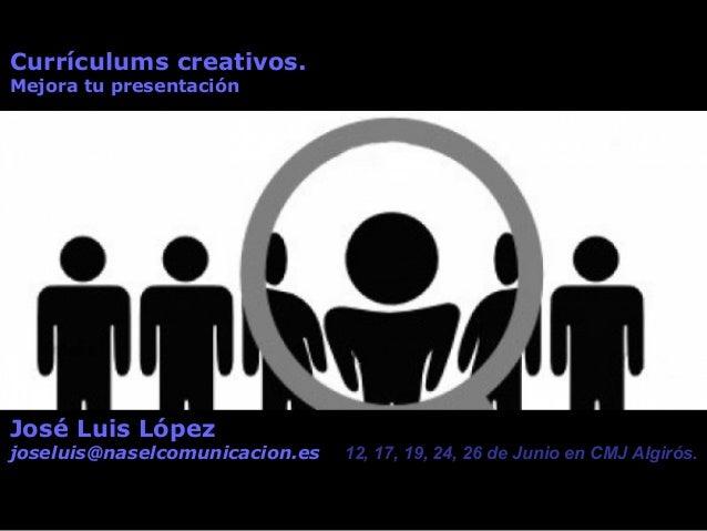 Currículums creativos. Mejora tu presentación José Luis López joseluis@naselcomunicacion.es 12, 17, 19, 24, 26 de Junio en...