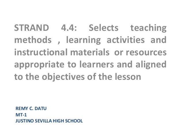 REMY C. DATUMT-1JUSTINO SEVILLA HIGH SCHOOLSTRAND 4.4: Selects teachingmethods , learning activities andinstructional mate...