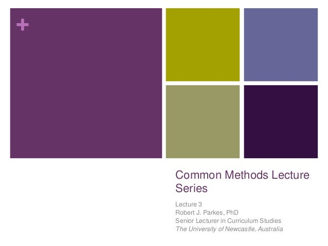 + Common Methods Lecture Series Lecture 3 Robert J. Parkes, PhD Senior Lecturer in Curriculum Studies The University of Ne...