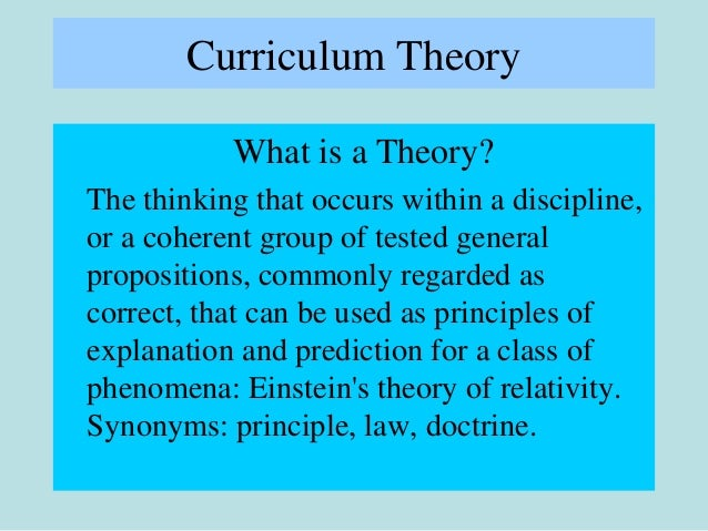 Curriculum Theory What is a Theory? The thinking that occurs within a discipline, or a coherent group of tested general pr...
